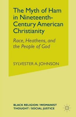 The Myth of Ham in Nineteenth-Century American Christianity: Race, Heathens, and the People of God - Johnson, S
