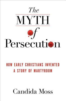 The Myth of Persecution: How Early Christians Invented a Story of Martyrdom - Moss, Candida
