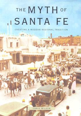 The Myth of Santa Fe: Creating a Modern Regional Tradition - Wilson, Chris