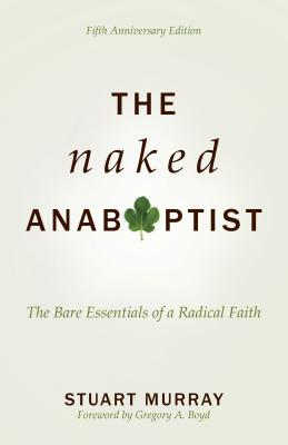 The Naked Anabaptist: The Bare Essentials of a Radical Faith - Murray, Stuart