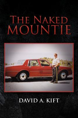 The Naked Mountie: The Naked Mountie - Kift, David A