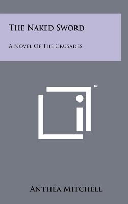 The Naked Sword: A Novel of the Crusades - Mitchell, Anthea