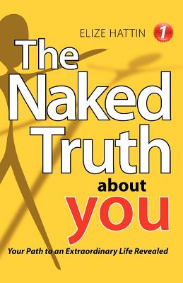 The Naked Truth about You: Your Path to an Extraordinary Life Revealed - Hattin, Elize