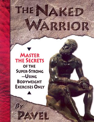 The Naked Warrior: Master the Secrets of the Super-Strong--Using Bodyweight Exercises Only - Tsatsouline, Pavel