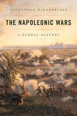 The Napoleonic Wars: A Global History - Mikaberidze, Alexander