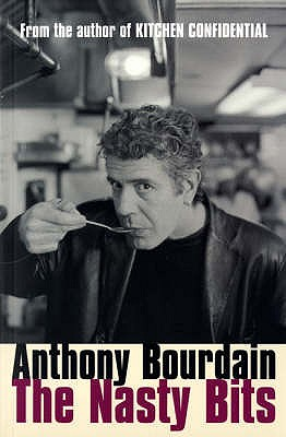 The Nasty Bits: Collected Cuts, Useable Trim, Scraps and Bones - Bourdain, Anthony