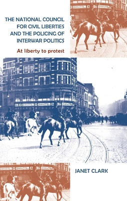 The National Council for Civil Liberties and the Policing of Interwar Politics: At Liberty to Protest - Clark, Janet