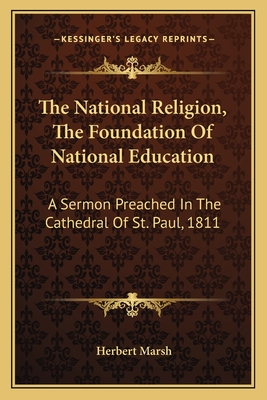 The National Religion, the Foundation of National Education: A Sermon Preached in the Cathedral of St. Paul, 1811 - Marsh, Herbert