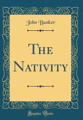 The Nativity (Classic Reprint) - Bunker, John