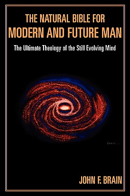 The Natural Bible for Modern and Future Man: The Ultimate Theology of the Still Evolving Mind - Brain, John F
