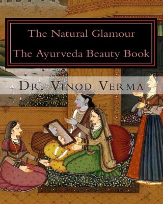 The Natural Glamour: The Ayurveda Beauty Book - Verma, Vinod, Dr., and Verma, Dr Vinod