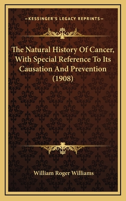 The Natural History of Cancer, with Special Reference to Its Causation and Prevention (1908) - Williams, William Roger