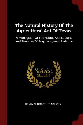 The Natural History of the Agricultural Ant of Texas: A Monograph of the Habits, Architecture, and Structure of Pogonomyrmex Barbatus - McCook, Henry Christopher