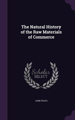 The Natural History of the Raw Materials of Commerce - Yeats, John