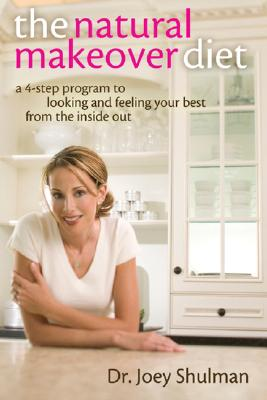 The Natural Makeover Diet: A 4-Step Program to Looking and Feeling Your Best from the Inside Out - Shulman, Joey, Dr.