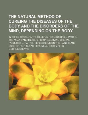 The Natural Method of Cureing the Diseases of the Body and the Disorders of the Mind Depending on the Body - Cheyne, George