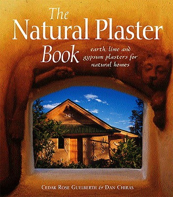The Natural Plaster Book: Earth, Lime and Gypsum Plasters for Natural Homes - Guelberth, Cedar Rose, and Chiras, Dan, and Myhrman, Matts (Foreword by)