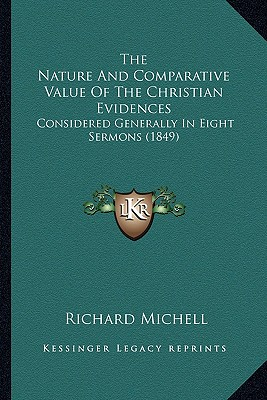 The Nature and Comparative Value of the Christian Evidences: Considered Generally in Eight Sermons (1849) - Michell, Richard