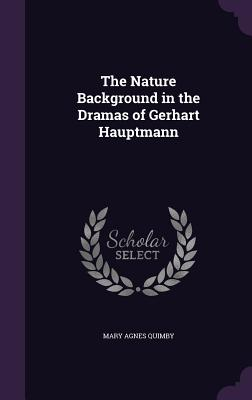 The Nature Background in the Dramas of Gerhart Hauptmann - Quimby, Mary Agnes
