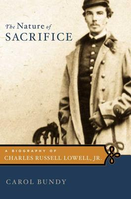 The Nature of Sacrifice: A Biography of Charles Russell Lowell, JR., 1835-64 - Bundy, Carol