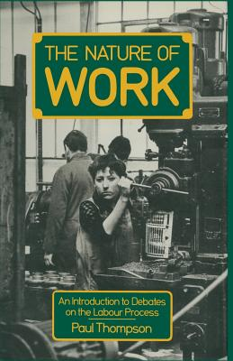 The Nature of Work: An Introduction to Debates on the Labour Process - Thompson, Paul