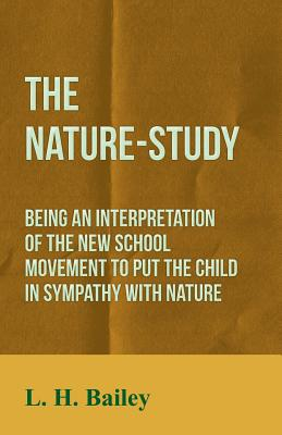 The Nature-Study - Being an Interpretation of the New School Movement to Put the Child in Sympathy with Nature - Bailey, L H