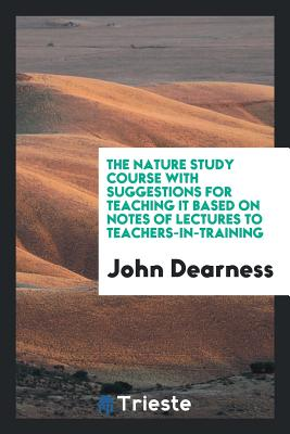 The Nature Study Course with Suggestions for Teaching It Based on Notes of Lectures to Teachers-In-Training - Dearness, John