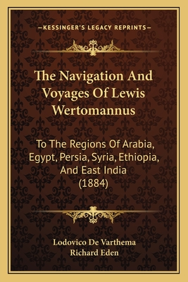 The Navigation and Voyages of Lewis Wertomannus: To the Regions of Arabia, Egypt, Persia, Syria, Ethiopia, and East India (1884) - Varthema, Lodovico De, and Eden, Richard (Translated by)