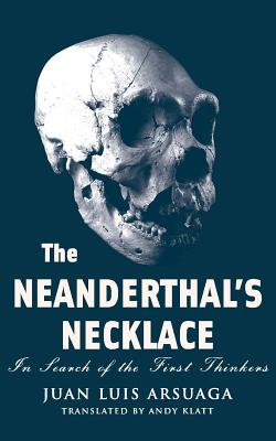 The Neanderthal's Necklace: In Search of the First Thinkers - Arsuaga, Juan Luis, and Klatt, Andy (Translated by)