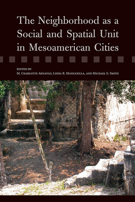 The Neighborhood as a Social and Spatial Unit in Mesoamerican Cities - Arnauld, M Charlotte (Editor)