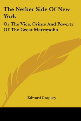 The Nether Side of New York: Or the Vice, Crime and Poverty of the Great Metropolis - Crapsey, Edward
