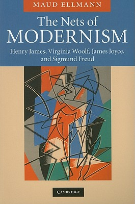 The Nets of Modernism: Henry James, Virginia Woolf, James Joyce, and Sigmund Freud - Ellmann, Maud
