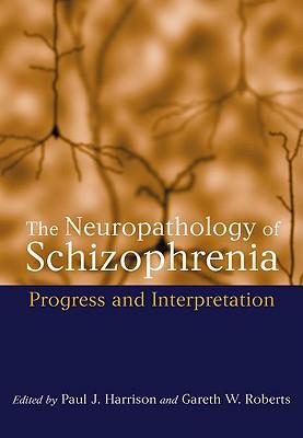 The Neuropathology of Schizophrenia: Progress and Interpretation - Harrison, Paul J (Editor), and Roberts, Gareth (Editor)