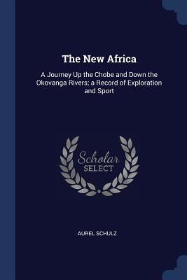 The New Africa: A Journey Up the Chobe and Down the Okovanga Rivers; A Record of Exploration and Sport - Schulz, Aurel