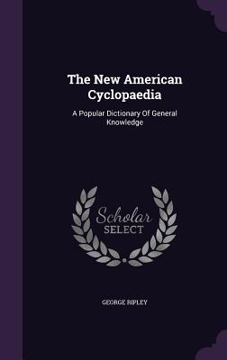 The New American Cyclopaedia: A Popular Dictionary of General Knowledge - Ripley, George, Sir