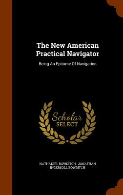 The New American Practical Navigator: Being an Epitome of Navigation - Bowditch, Nathaniel, and Jonathan Ingersoll Bowditch (Creator)