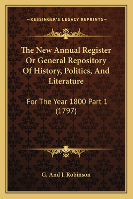 The New Annual Register or General Repository of History, Politics, and Literature: For the Year 1800 Part 2 (1797) - G and J Robinson
