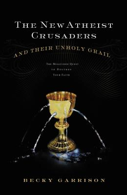 The New Atheist Crusaders and Their Unholy Grail: The Misguided Quest to Destroy Your Faith - Garrison, Becky, and Thomas Nelson Publishers
