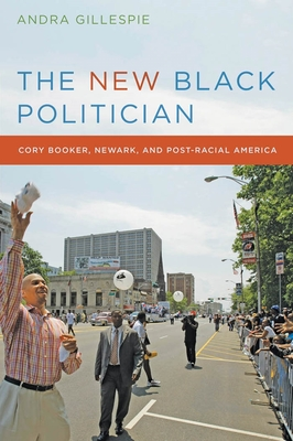 The New Black Politician: Cory Booker, Newark, and Post-Racial America - Gillespie, Andra