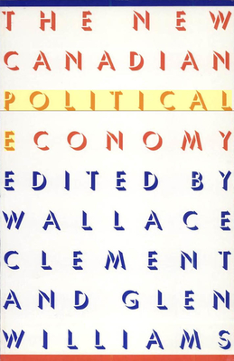 The New Canadian Political Economy - Clement, Wallace