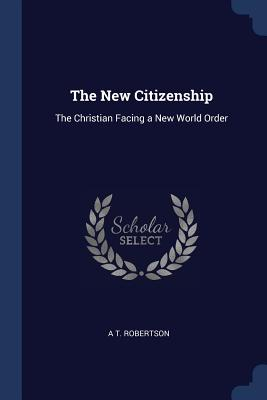 The New Citizenship: The Christian Facing a New World Order - Robertson, A T