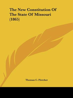 The New Constitution of the State of Missouri (1865) - Fletcher, Thomas C