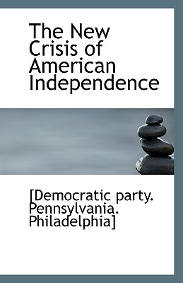 The New Crisis of American Independence - Democratic Party Philadelphia Pennsylvania