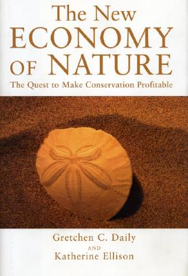 The New Economy of Nature: The Quest to Make Conservation Profitable - Daily, Gretchen C, and Ellison, Katherine