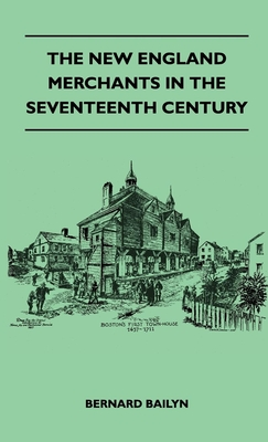 The New England Merchants in the Seventeenth Century - Bailyn, Bernard