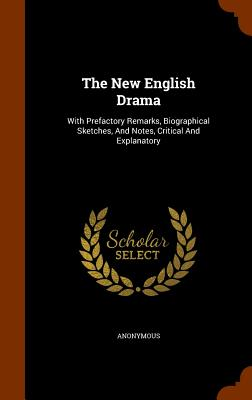 The New English Drama: With Prefactory Remarks, Biographical Sketches, and Notes, Critical and Explanatory - Anonymous
