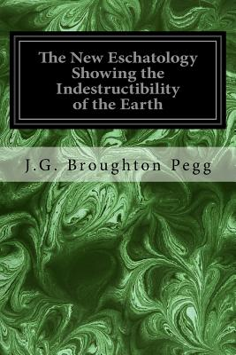 The New Eschatology Showing the Indestructibility of the Earth: And the Wide Difference Between the Letter and Spirit of Holy Scripture - Pegg, J G Broughton