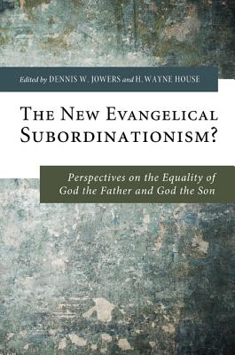 The New Evangelical Subordinationism?: Perspectives on the Equality of God the Father and God the Son - Jowers, Dennis W (Editor), and House, H Wayne, Prof., PhD (Editor)