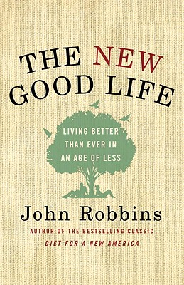 The New Good Life: Living Better Than Ever in an Age of Less - Robbins, John