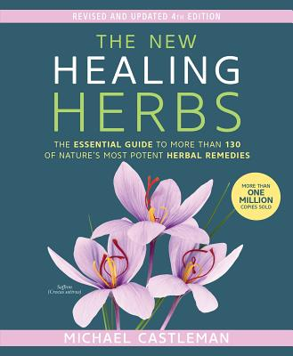 The New Healing Herbs: The Essential Guide to More Than 130 of Nature's Most Potent Herbal Remedies - Castleman, Michael